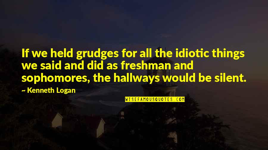 High School Quotes By Kenneth Logan: If we held grudges for all the idiotic
