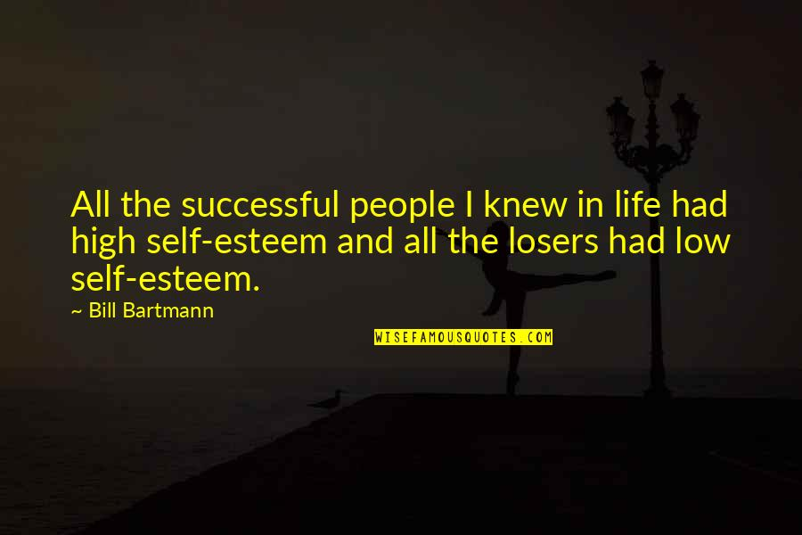 High Self Esteem Quotes By Bill Bartmann: All the successful people I knew in life