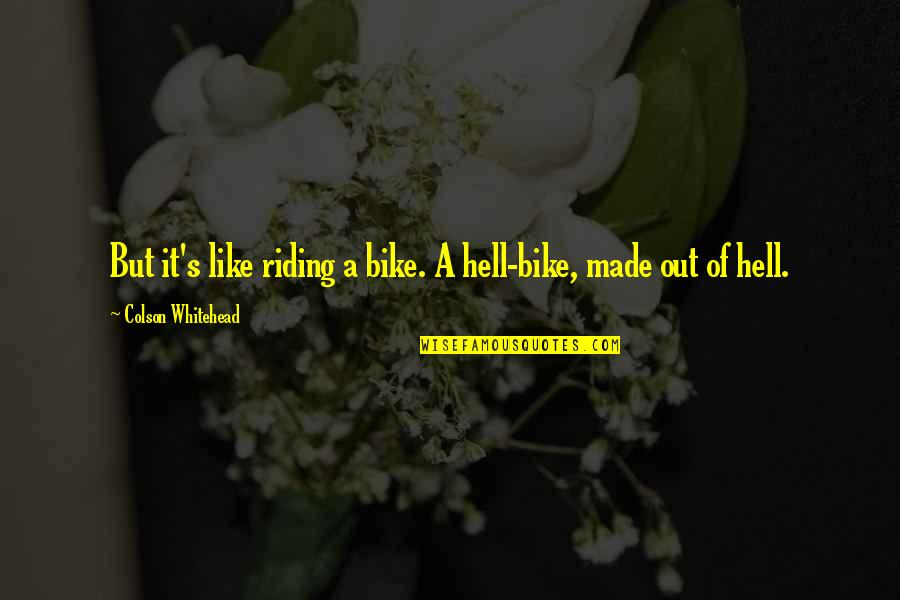 High Self Esteem Quotes By Colson Whitehead: But it's like riding a bike. A hell-bike,