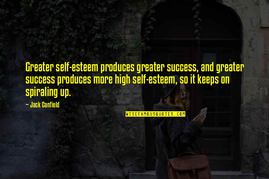 High Self Esteem Quotes By Jack Canfield: Greater self-esteem produces greater success, and greater success