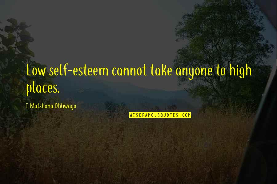 High Self Esteem Quotes By Matshona Dhliwayo: Low self-esteem cannot take anyone to high places.