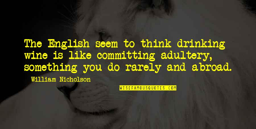 High Self Esteem Quotes By William Nicholson: The English seem to think drinking wine is