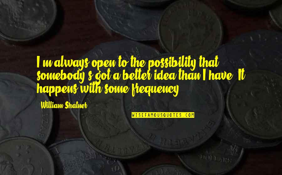 High Self Esteem Quotes By William Shatner: I'm always open to the possibility that somebody's