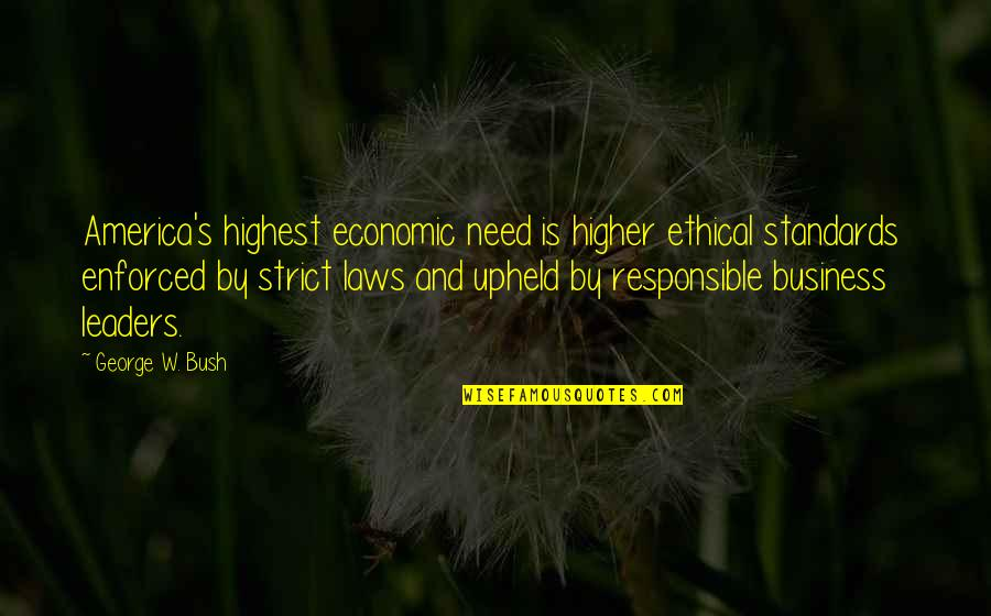 Higher Laws Quotes By George W. Bush: America's highest economic need is higher ethical standards