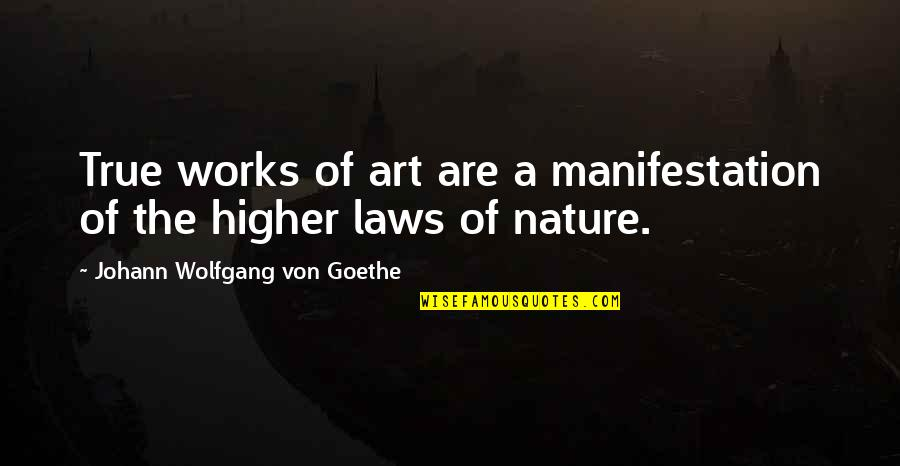 Higher Laws Quotes By Johann Wolfgang Von Goethe: True works of art are a manifestation of