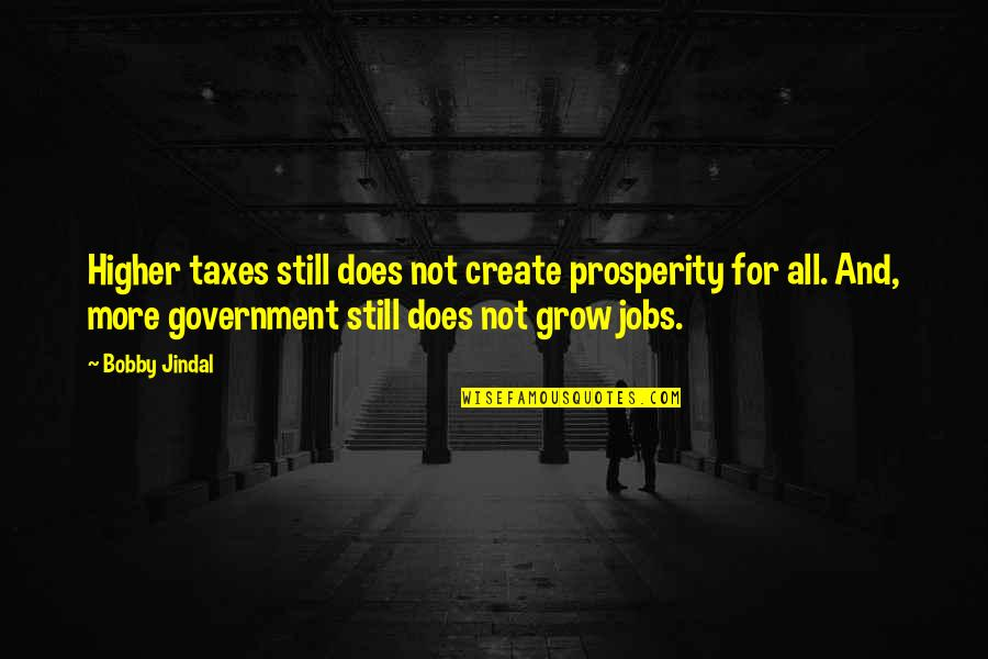 Higher Taxes Quotes By Bobby Jindal: Higher taxes still does not create prosperity for