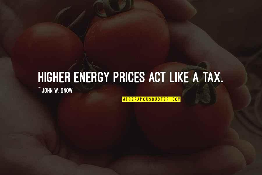 Higher Taxes Quotes By John W. Snow: Higher energy prices act like a tax.