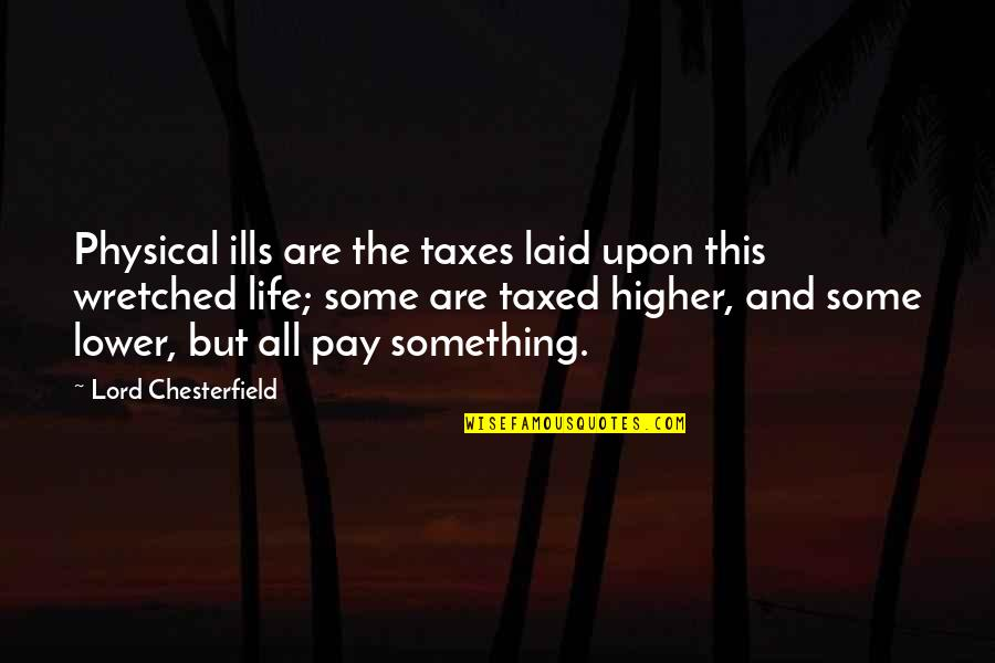 Higher Taxes Quotes By Lord Chesterfield: Physical ills are the taxes laid upon this