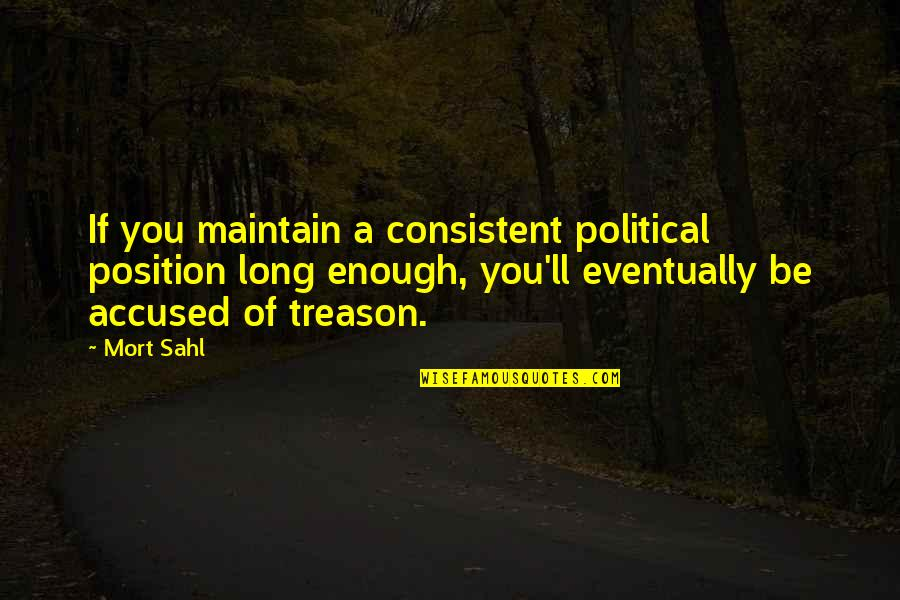 Higher Taxes Quotes By Mort Sahl: If you maintain a consistent political position long