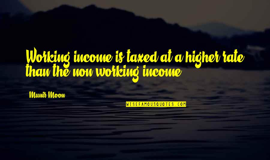 Higher Taxes Quotes By Munir Moon: Working income is taxed at a higher rate