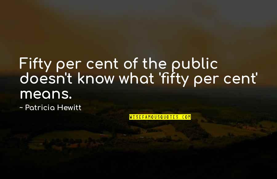 Higher Taxes Quotes By Patricia Hewitt: Fifty per cent of the public doesn't know