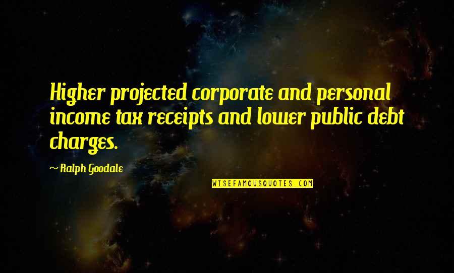 Higher Taxes Quotes By Ralph Goodale: Higher projected corporate and personal income tax receipts