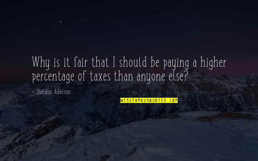 Higher Taxes Quotes By Sheldon Adelson: Why is it fair that I should be