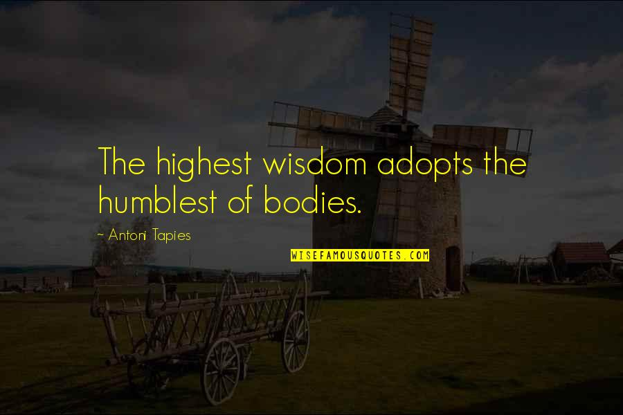 Highest Wisdom Quotes By Antoni Tapies: The highest wisdom adopts the humblest of bodies.