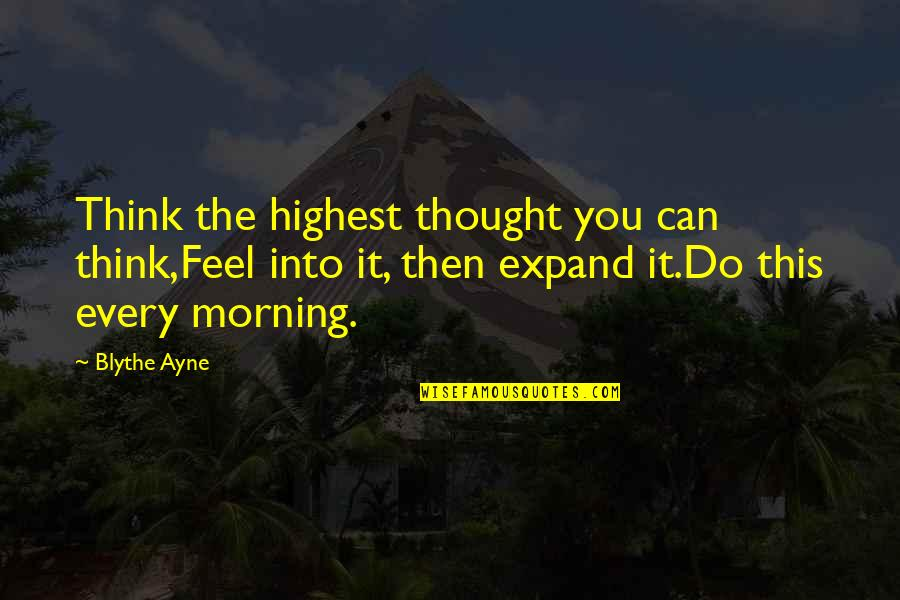 Highest Wisdom Quotes By Blythe Ayne: Think the highest thought you can think,Feel into