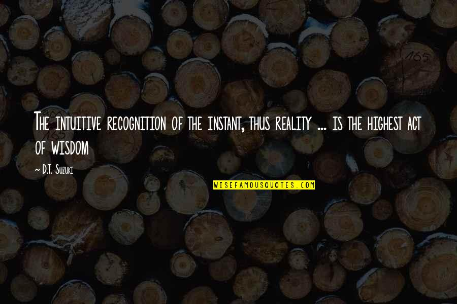 Highest Wisdom Quotes By D.T. Suzuki: The intuitive recognition of the instant, thus reality