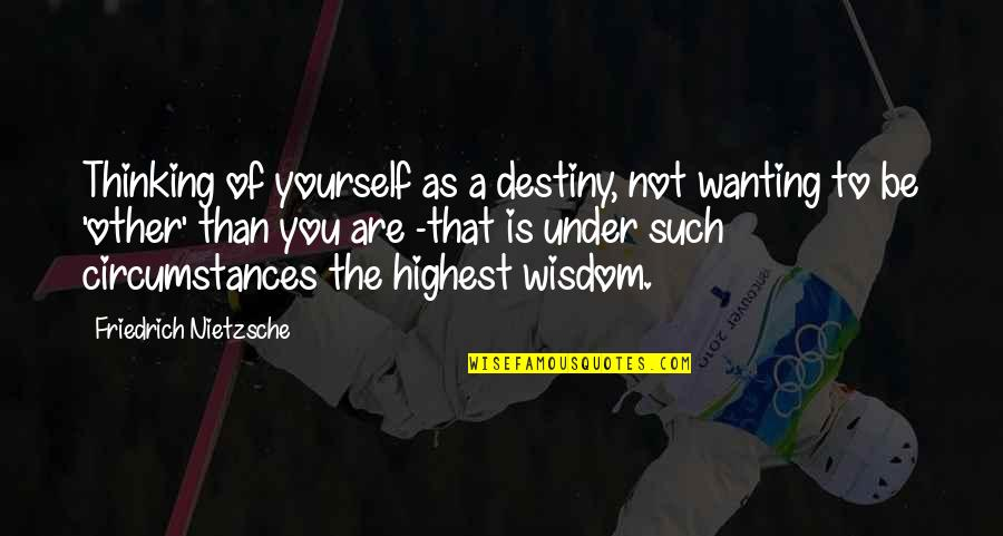 Highest Wisdom Quotes By Friedrich Nietzsche: Thinking of yourself as a destiny, not wanting