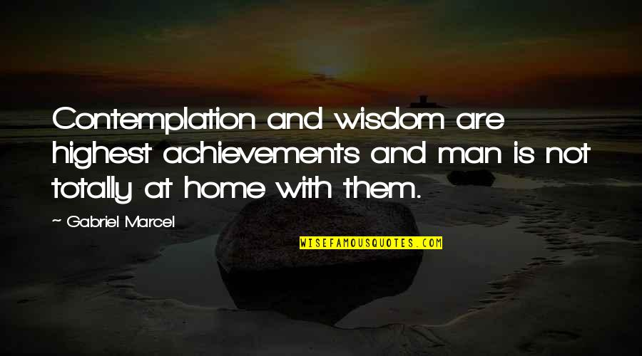 Highest Wisdom Quotes By Gabriel Marcel: Contemplation and wisdom are highest achievements and man