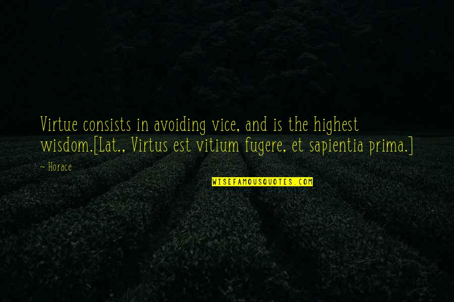 Highest Wisdom Quotes By Horace: Virtue consists in avoiding vice, and is the