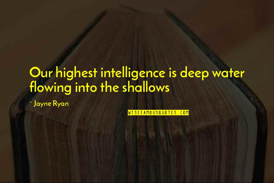 Highest Wisdom Quotes By Jayne Ryan: Our highest intelligence is deep water flowing into