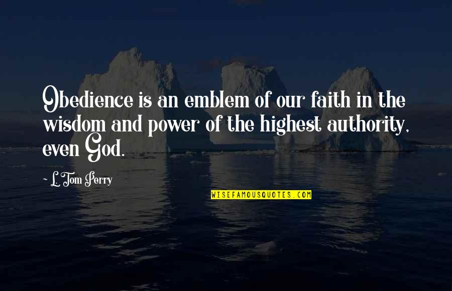 Highest Wisdom Quotes By L. Tom Perry: Obedience is an emblem of our faith in
