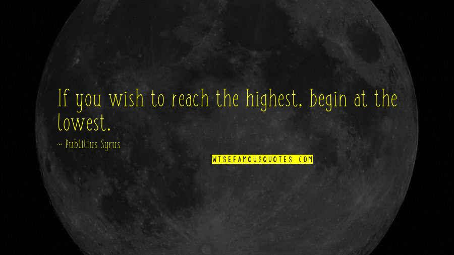 Highest Wisdom Quotes By Publilius Syrus: If you wish to reach the highest, begin
