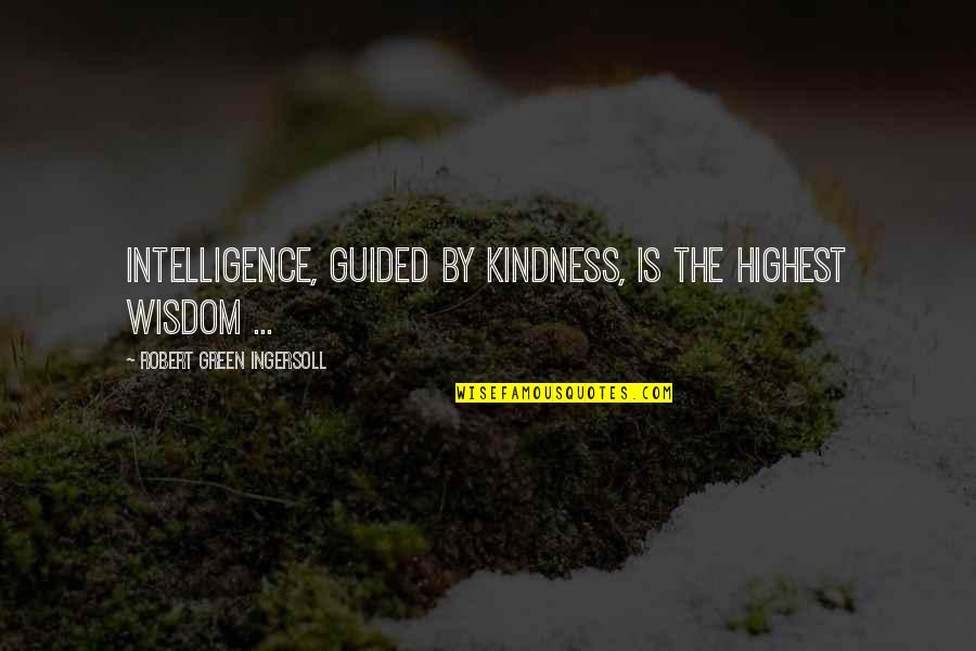 Highest Wisdom Quotes By Robert Green Ingersoll: Intelligence, guided by kindness, is the highest wisdom