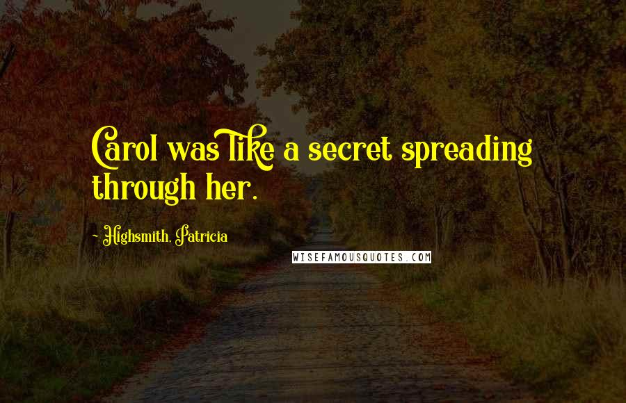 Highsmith, Patricia quotes: Carol was like a secret spreading through her.