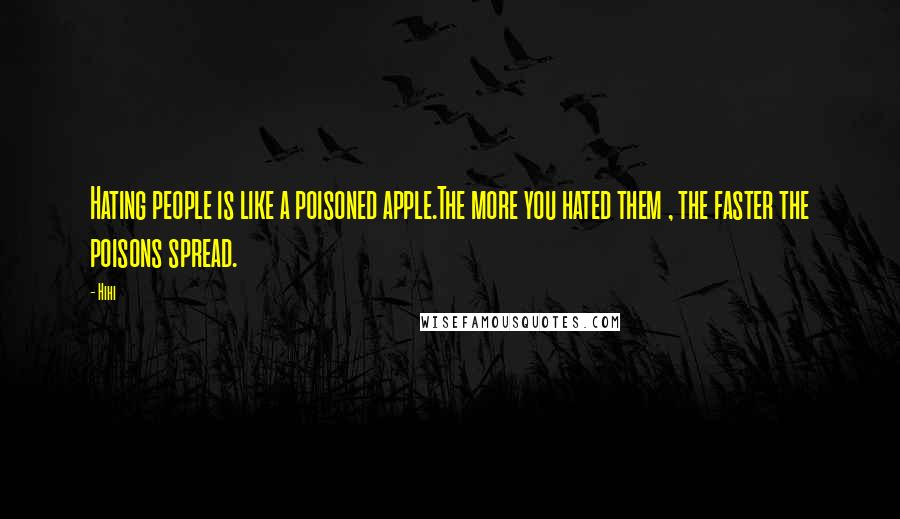 Hihi quotes: Hating people is like a poisoned apple.The more you hated them , the faster the poisons spread.