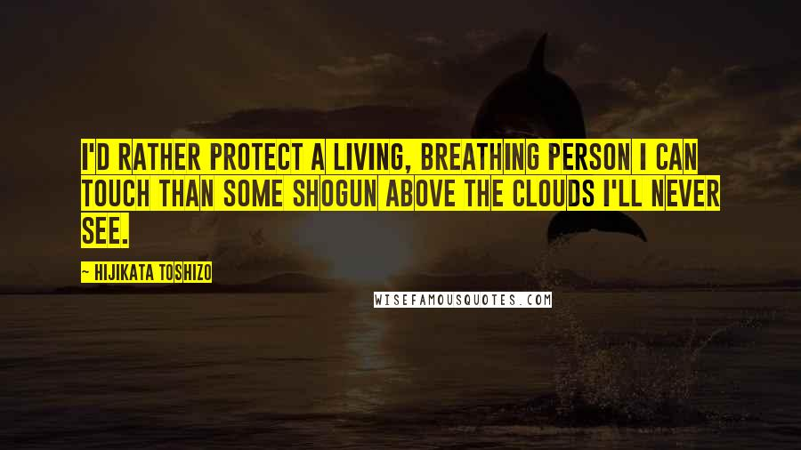 Hijikata Toshizo quotes: I'd rather protect a living, breathing person I can touch than some shogun above the clouds I'll never see.