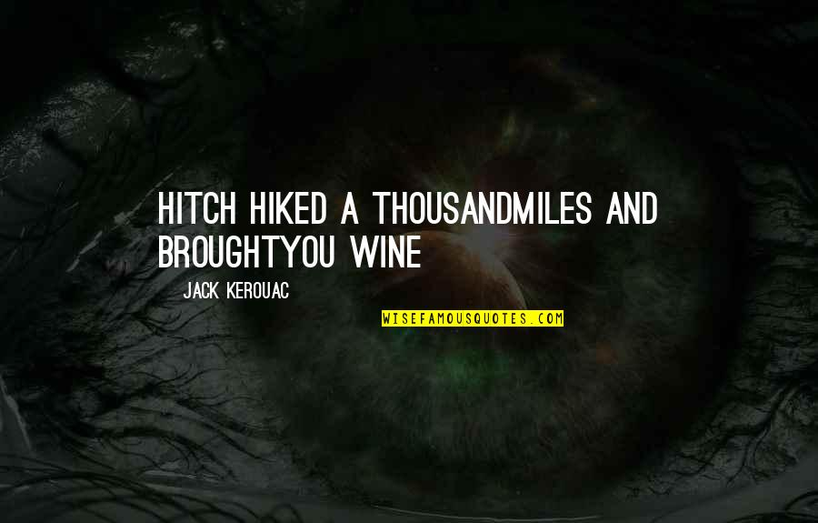 Hiked Quotes By Jack Kerouac: Hitch hiked a thousandmiles and broughtYou wine