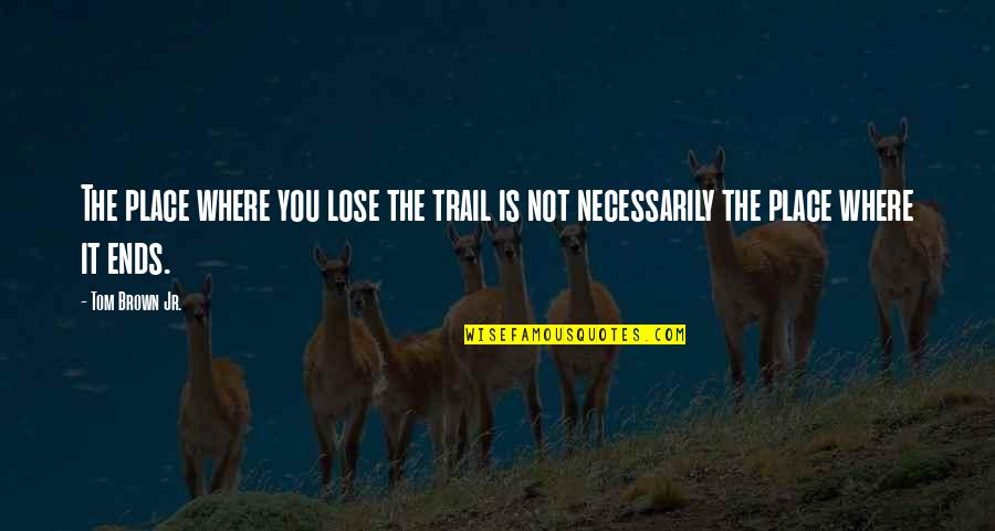 Hiking Trails Quotes By Tom Brown Jr.: The place where you lose the trail is