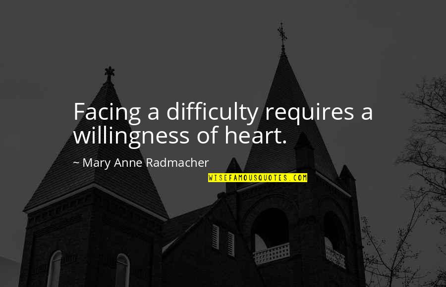 Hikmet Quotes By Mary Anne Radmacher: Facing a difficulty requires a willingness of heart.