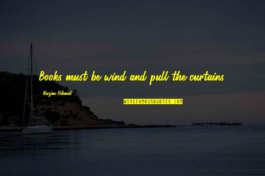 Hikmet Quotes By Nazim Hikmet: Books must be wind and pull the curtains.