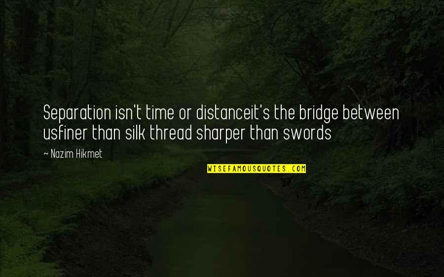 Hikmet Quotes By Nazim Hikmet: Separation isn't time or distanceit's the bridge between