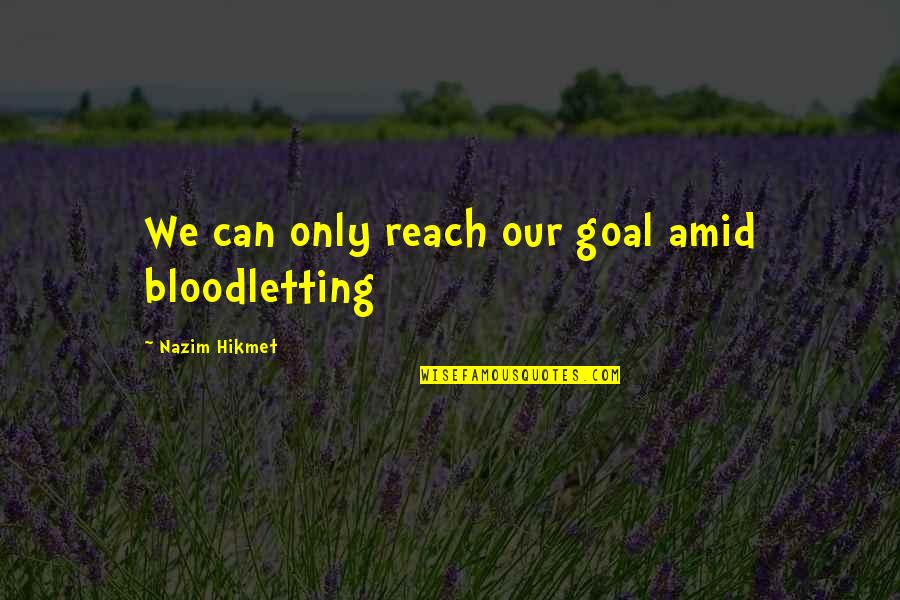 Hikmet Quotes By Nazim Hikmet: We can only reach our goal amid bloodletting