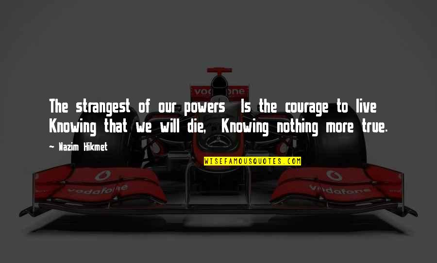 Hikmet Quotes By Nazim Hikmet: The strangest of our powers Is the courage