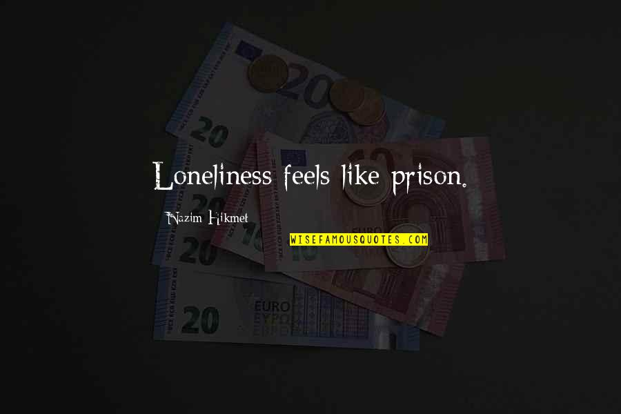 Hikmet Quotes By Nazim Hikmet: Loneliness feels like prison.