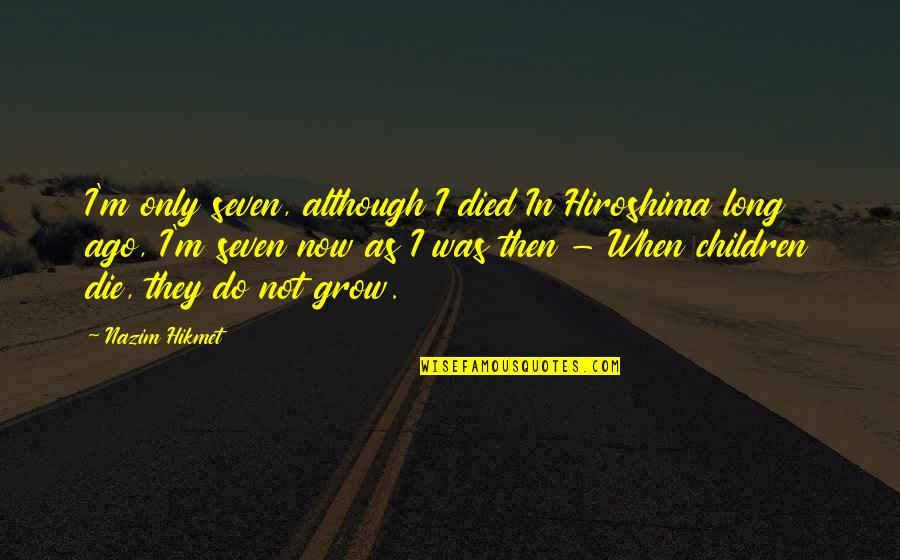 Hikmet Quotes By Nazim Hikmet: I'm only seven, although I died In Hiroshima