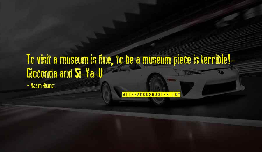 Hikmet Quotes By Nazim Hikmet: To visit a museum is fine, to be