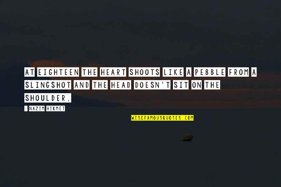 Hikmet Quotes By Nazim Hikmet: At eighteen the heart shoots like a pebble