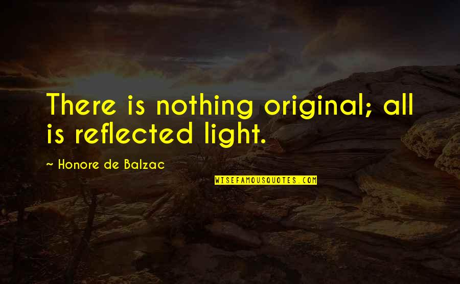 Hilarious Contradicting Quotes By Honore De Balzac: There is nothing original; all is reflected light.