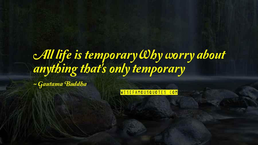 Hilarious Gangsta Quotes By Gautama Buddha: All life is temporaryWhy worry about anything that's
