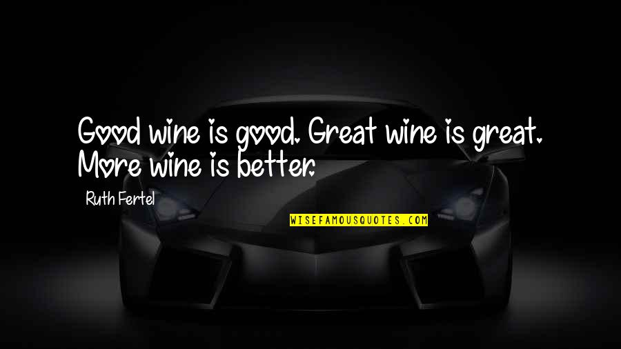 Hilarious Gangsta Quotes By Ruth Fertel: Good wine is good. Great wine is great.