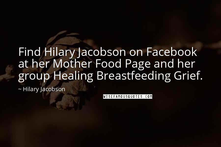Hilary Jacobson quotes: Find Hilary Jacobson on Facebook at her Mother Food Page and her group Healing Breastfeeding Grief.