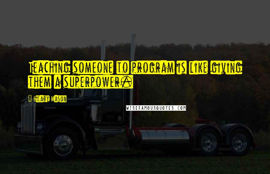 Hilary Mason quotes: Teaching someone to program is like giving them a superpower.