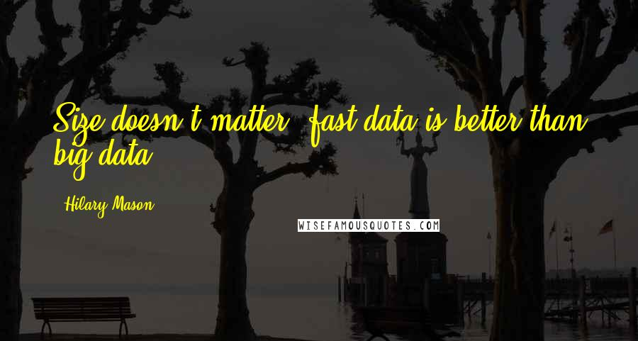 Hilary Mason quotes: Size doesn't matter, fast data is better than big data
