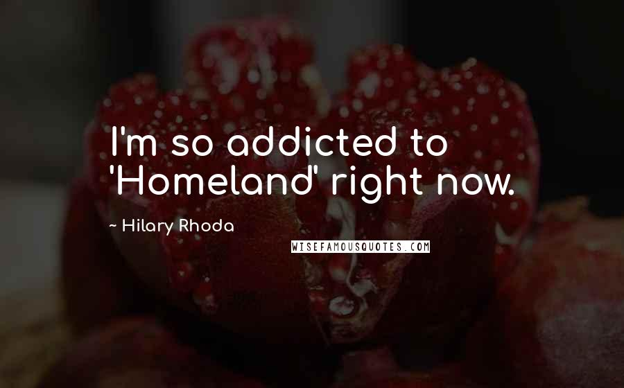 Hilary Rhoda quotes: I'm so addicted to 'Homeland' right now.