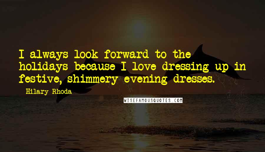 Hilary Rhoda quotes: I always look forward to the holidays because I love dressing up in festive, shimmery evening dresses.