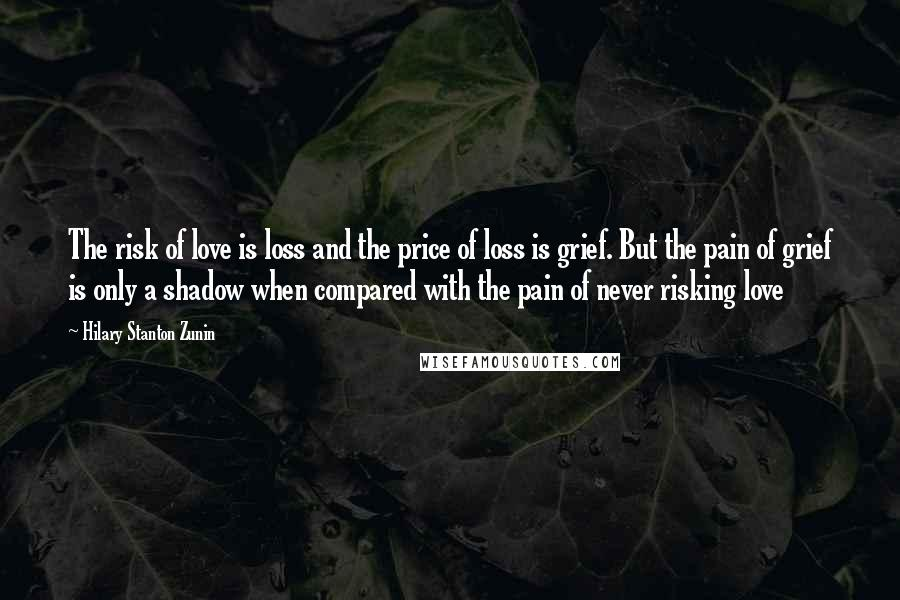 Hilary Stanton Zunin quotes: The risk of love is loss and the price of loss is grief. But the pain of grief is only a shadow when compared with the pain of never risking